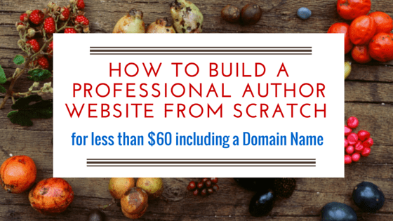 HOW TO BUILD A PROFESSIONAL AUTHOR WEBSITE FROM SCRATCH, for less than 60 Dollars including the Domain Name.